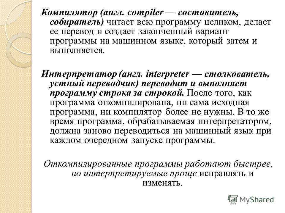 Компилятор (англ. compiler составитель, собиратель) читает всю программу целиком, делает ее перевод и создает законченный вариант программы на машинном языке, который затем и выполняется. Интерпретатор (англ. interpreter столкователь, устный переводч