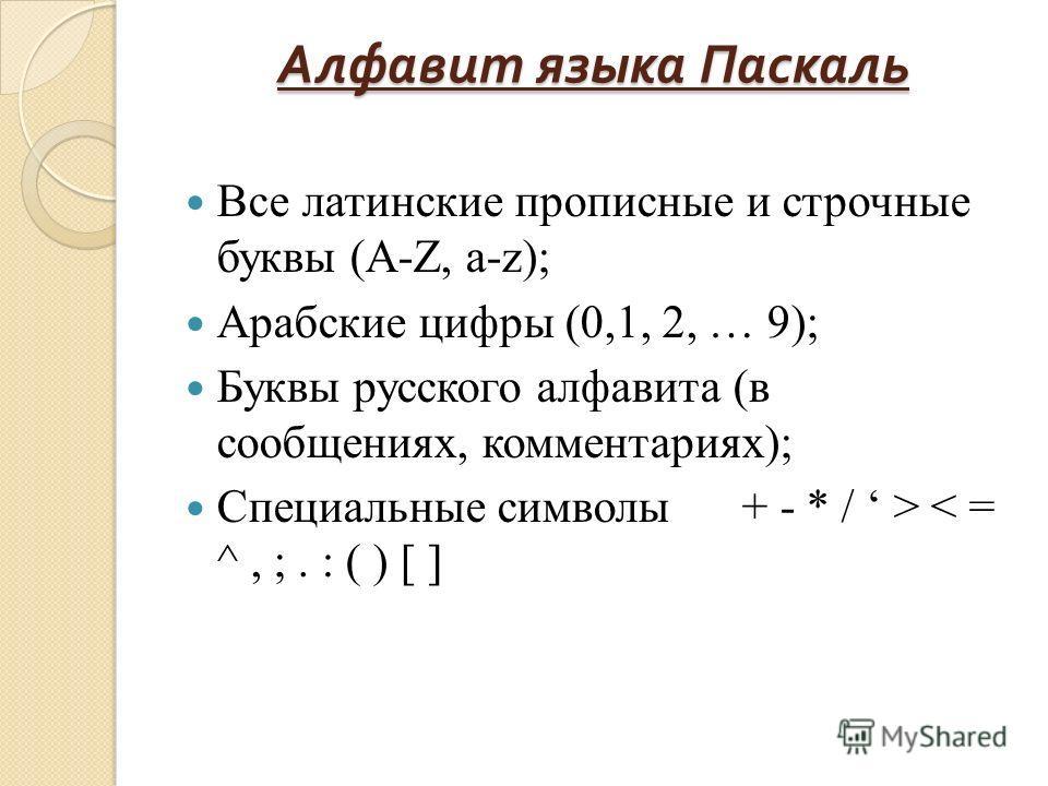 Алфавит языка Паскаль Все латинские прописные и строчные буквы (A-Z, a-z); Арабские цифры (0,1, 2, … 9); Буквы русского алфавита (в сообщениях, комментариях); Специальные символы + - * / > < = ^, ;. : ( ) [ ]