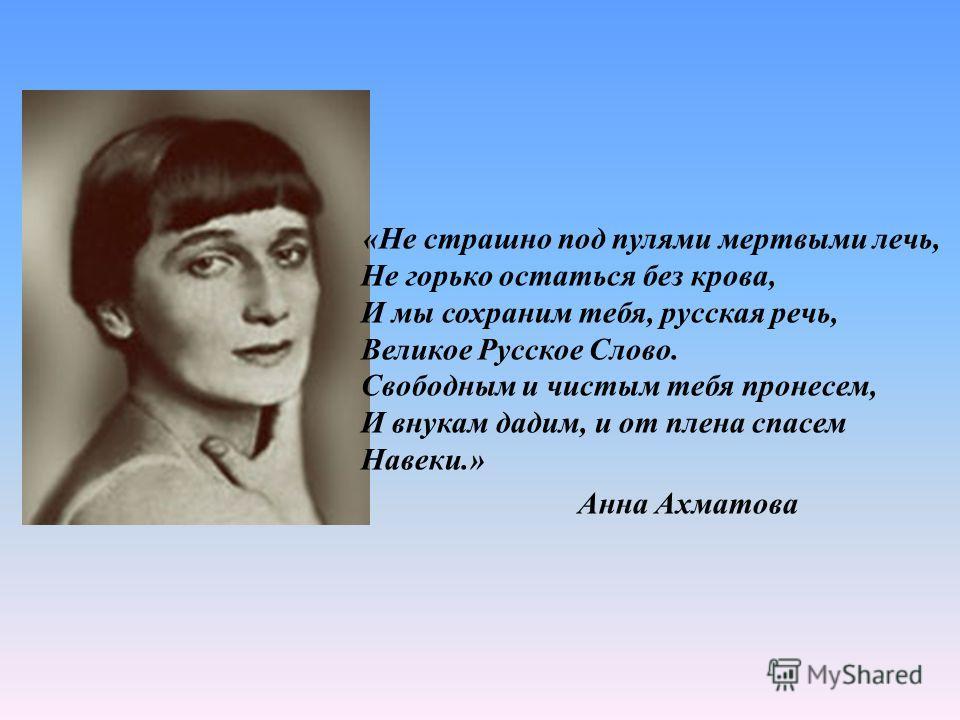 «Не страшно под пулями мертвыми лечь, Не горько остаться без крова, И мы сохраним тебя, русская речь, Великое Русское Слово. Свободным и чистым тебя пронесем, И внукам дадим, и от плена спасем Навеки.» Анна Ахматова