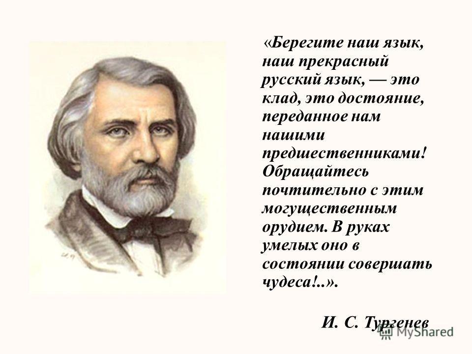 «Берегите наш язык, наш прекрасный русский язык, это клад, это достояние, переданное нам нашими предшественниками! Обращайтесь почтительно с этим могущественным орудием. В руках умелых оно в состоянии совершать чудеса!..». И. С. Тургенев