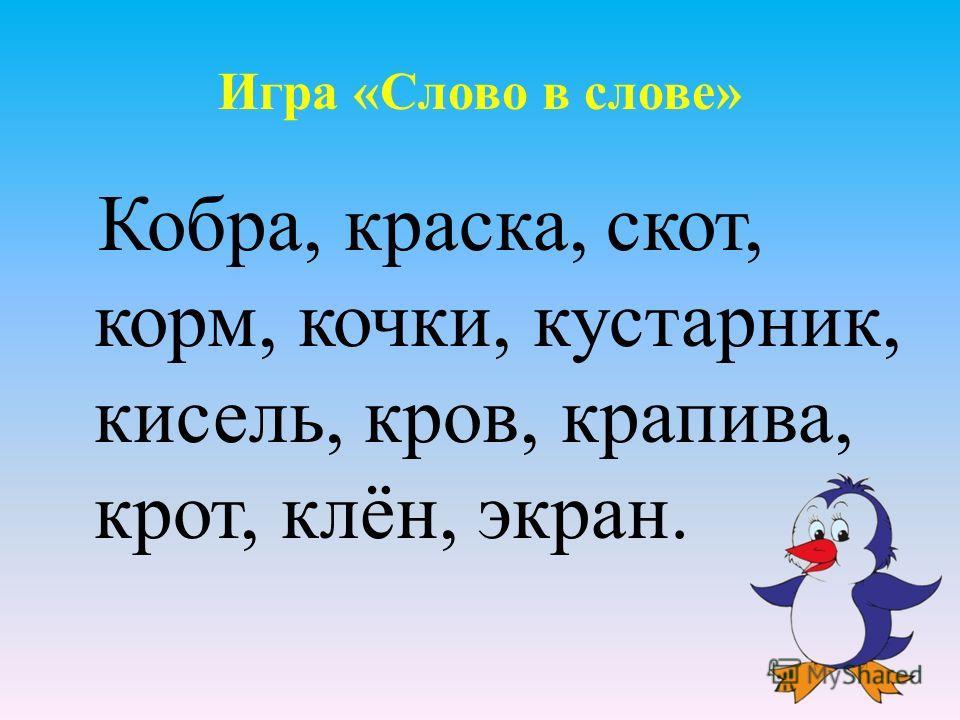 Игра «Слово в слове» Кобра, краска, скот, корм, кочки, кустарник, кисель, кров, крапива, крот, клён, экран.