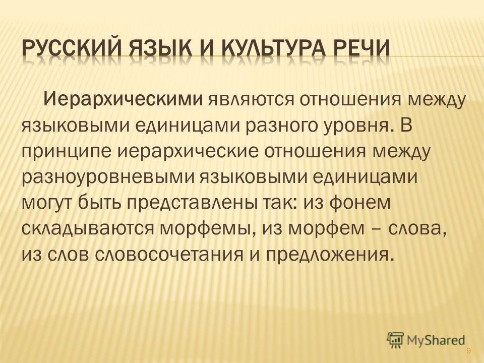 Иерархическими являются отношения между языковыми единицами разного уровня. В принципе иерархические отношения между разноуровневыми языковыми единицами могут быть представлены так: из фонем складываются морфемы, из морфем – слова, из слов словосочет