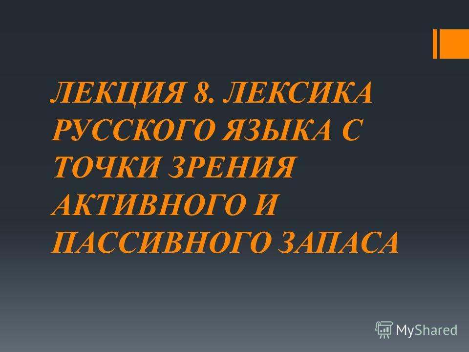 ЛЕКЦИЯ 8. ЛЕКСИКА РУССКОГО ЯЗЫКА С ТОЧКИ ЗРЕНИЯ АКТИВНОГО И ПАССИВНОГО ЗАПАСА