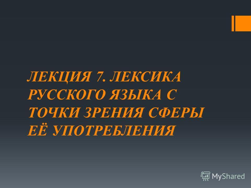 ЛЕКЦИЯ 7. ЛЕКСИКА РУССКОГО ЯЗЫКА С ТОЧКИ ЗРЕНИЯ СФЕРЫ ЕЁ УПОТРЕБЛЕНИЯ