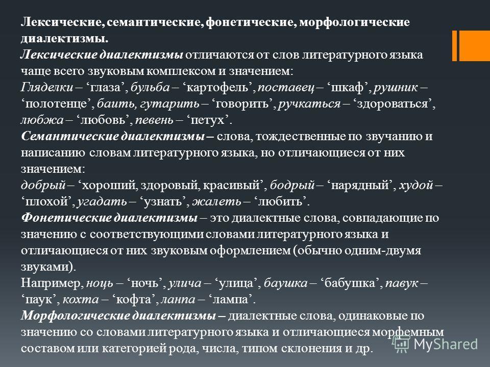 Лексические, семантические, фонетические, морфологические диалектизмы. Лексические диалектизмы отличаются от слов литературного языка чаще всего звуковым комплексом и значением: Гляделки – глаза, бульба – картофель, поставец – шкаф, рушник – полотенц