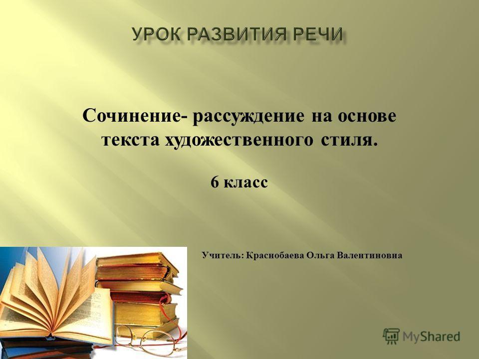 Сочинение - рассуждение на основе текста художественного стиля. 6 класс Учитель : Краснобаева Ольга Валентиновна
