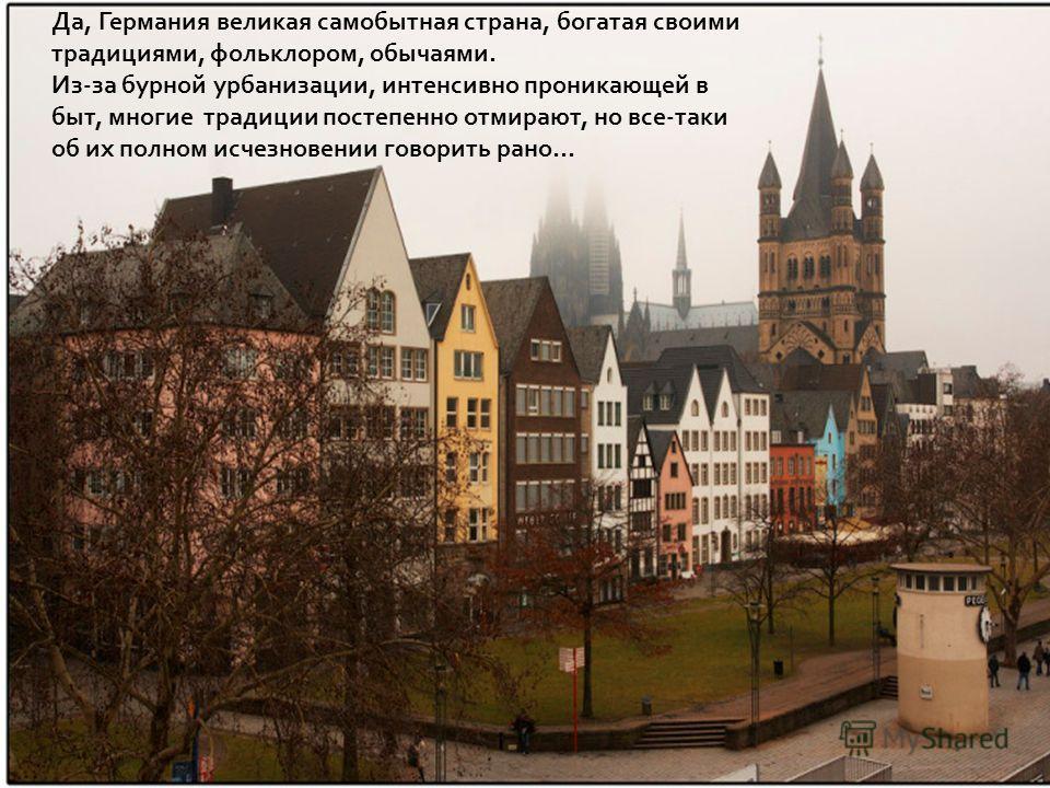 Да, Германия великая самобытная страна, богатая своими традициями, фольклором, обычаями. Из-за бурной урбанизации, интенсивно проникающей в быт, многие традиции постепенно отмирают, но все-таки об их полном исчезновении говорить рано…