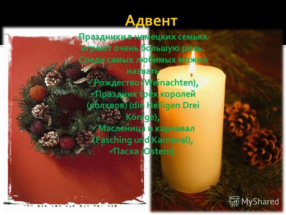 Праздники в немецких семьях играют очень большую роль. Среди самых любимых можно назвать Рождество (Weinachten), Праздник трёх королей (волхвов) (die Heiligen Drei Könige), Масленица и карнавал (Fasching und Karneval), Пасха (Ostern).