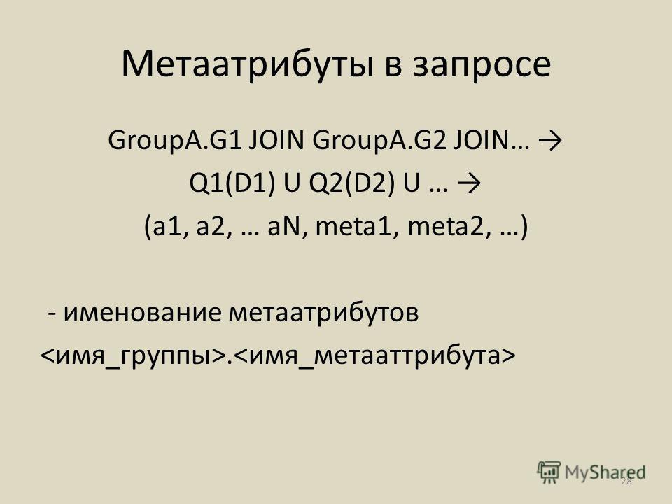 Метаатрибуты в запросе GroupA.G1 JOIN GroupA.G2 JOIN… Q1(D1) U Q2(D2) U … (a1, a2, … aN, meta1, meta2, …) - именование метаатрибутов. 28