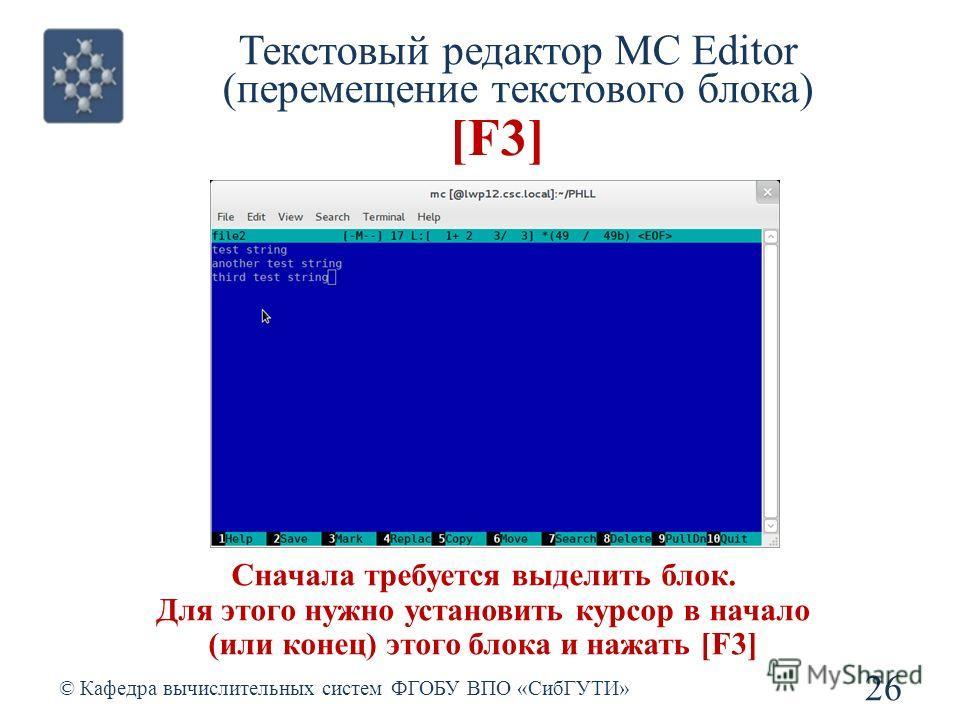 Текстовый редактор MC Editor (перемещение текстового блока) © Кафедра вычислительных систем ФГОБУ ВПО «СибГУТИ» 26 [F3] Сначала требуется выделить блок. Для этого нужно установить курсор в начало (или конец) этого блока и нажать [F3]