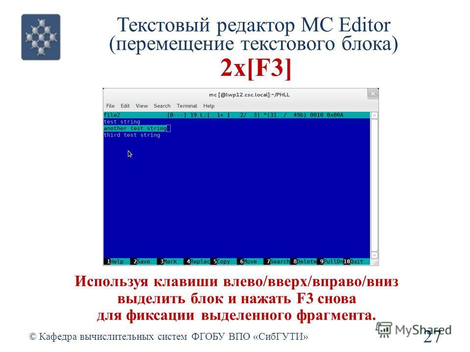 Текстовый редактор MC Editor (перемещение текстового блока) © Кафедра вычислительных систем ФГОБУ ВПО «СибГУТИ» 27 Используя клавиши влево/вверх/вправо/вниз выделить блок и нажать F3 снова для фиксации выделенного фрагмента. 2х[F3]