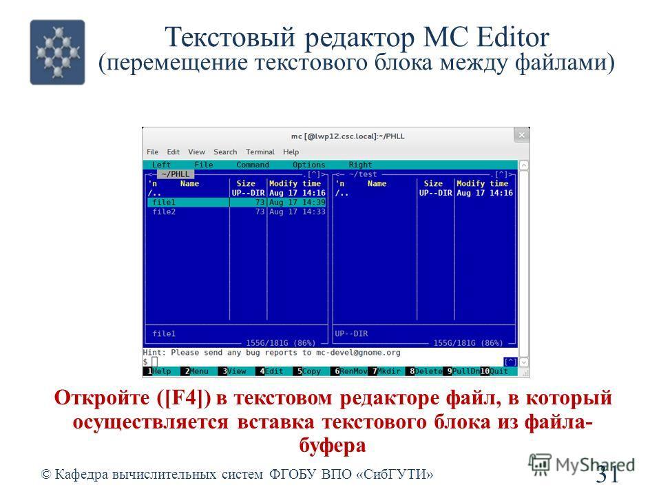 Текстовый редактор MC Editor (перемещение текстового блока между файлами) © Кафедра вычислительных систем ФГОБУ ВПО «СибГУТИ» 31 Откройте ([F4]) в текстовом редакторе файл, в который осуществляется вставка текстового блока из файла- буфера