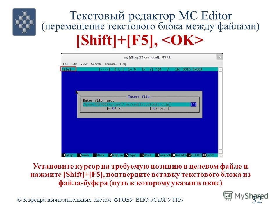 Текстовый редактор MC Editor (перемещение текстового блока между файлами) © Кафедра вычислительных систем ФГОБУ ВПО «СибГУТИ» 32 [Shift]+[F5], Установите курсор на требуемую позицию в целевом файле и нажмите [Shift]+[F5], подтвердите вставку текстово