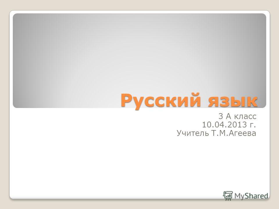 Русский язык 3 А класс 10.04.2013 г. Учитель Т.М.Агеева