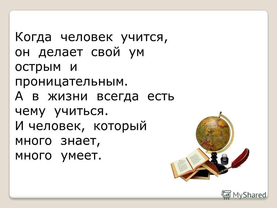 Когда человек учится, он делает свой ум острым и проницательным. А в жизни всегда есть чему учиться. И человек, который много знает, много умеет.
