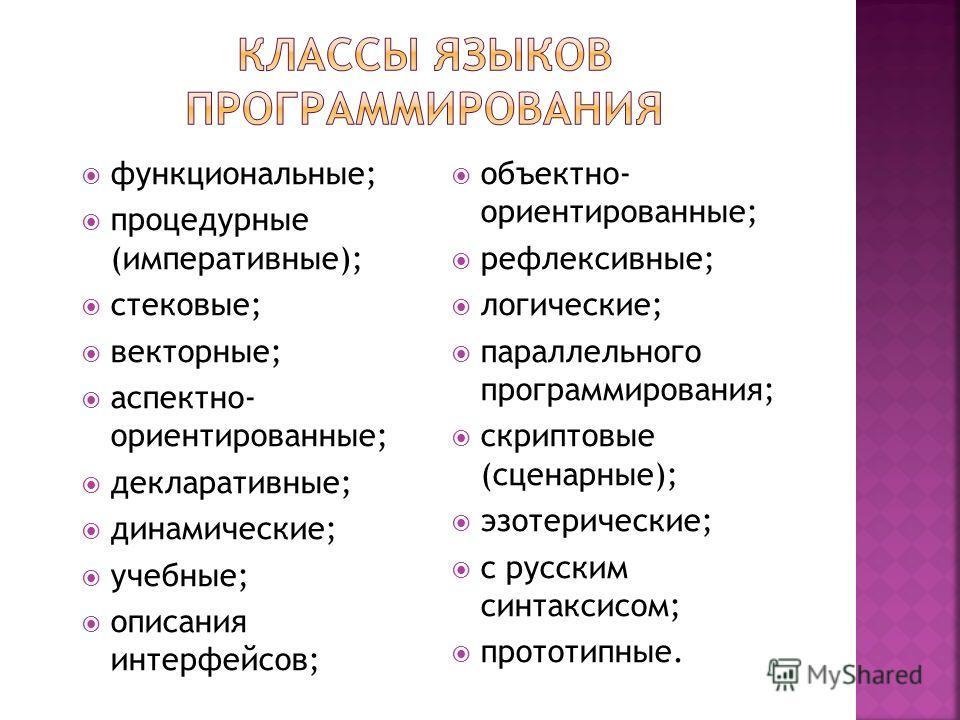 функциональные; процедурные (императивные); стековые; векторные; аспектно- ориентированные; декларативные; динамические; учебные; описания интерфейсов; объектно- ориентированные; рефлексивные; логические; параллельного программирования; скриптовые (с