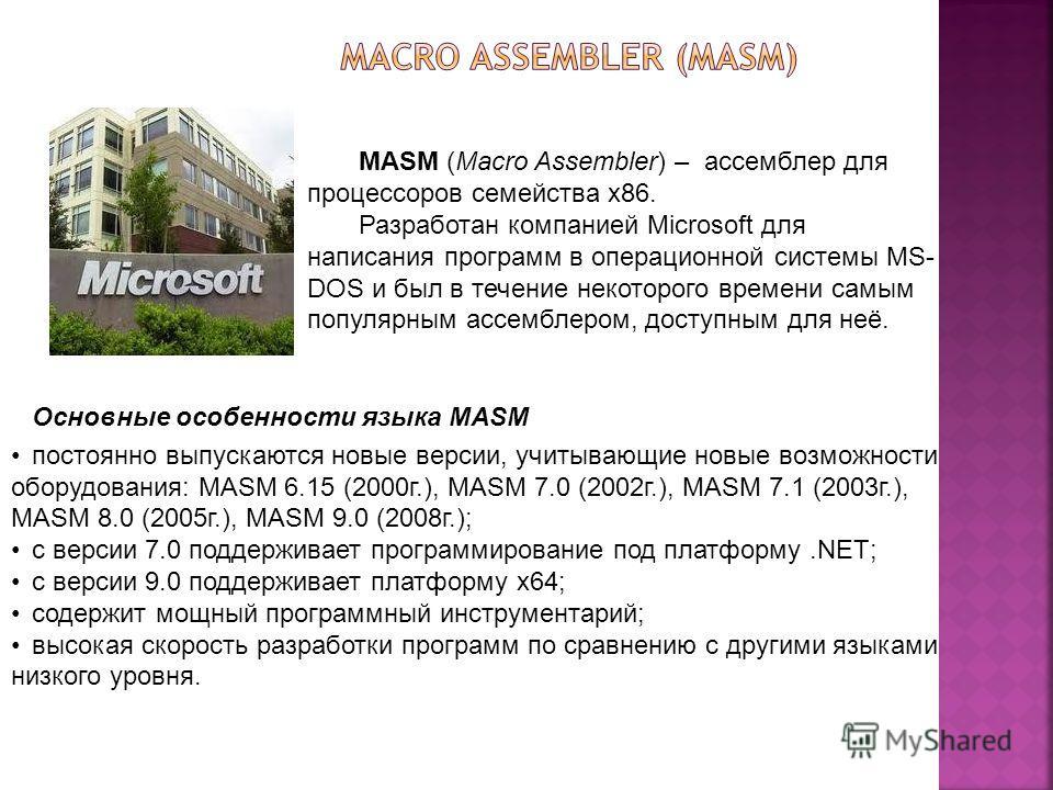MASM (Macro Assembler) – ассемблер для процессоров семейства x86. Разработан компанией Microsoft для написания программ в операционной системы MS- DOS и был в течение некоторого времени самым популярным ассемблером, доступным для неё. Основные особен