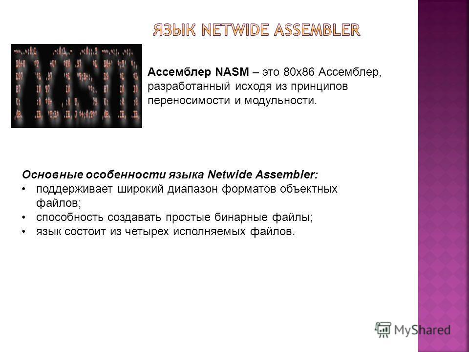 Ассемблер NASM – это 80x86 Ассемблер, разработанный исходя из принципов переносимости и модульности. Основные особенности языка Netwide Assembler: поддерживает широкий диапазон форматов объектных файлов; способность создавать простые бинарные файлы;