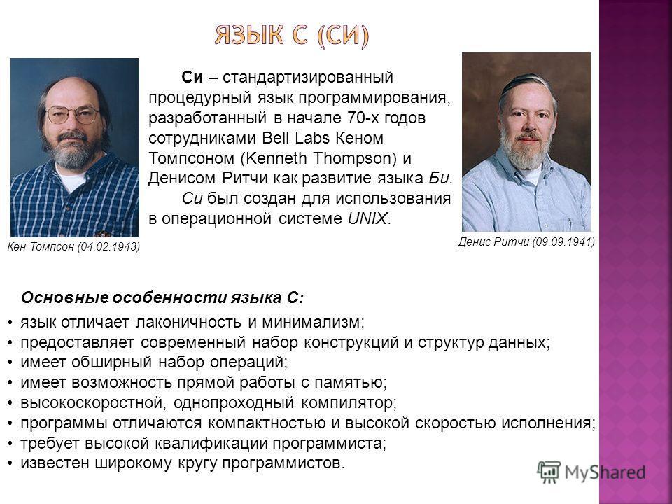 Кен Томпсон (04.02.1943) Денис Ритчи (09.09.1941) Си – стандартизированный процедурный язык программирования, разработанный в начале 70-х годов сотрудниками Bell Labs Кеном Томпсоном (Kenneth Thompson) и Денисом Ритчи как развитие языка Би. Си был со