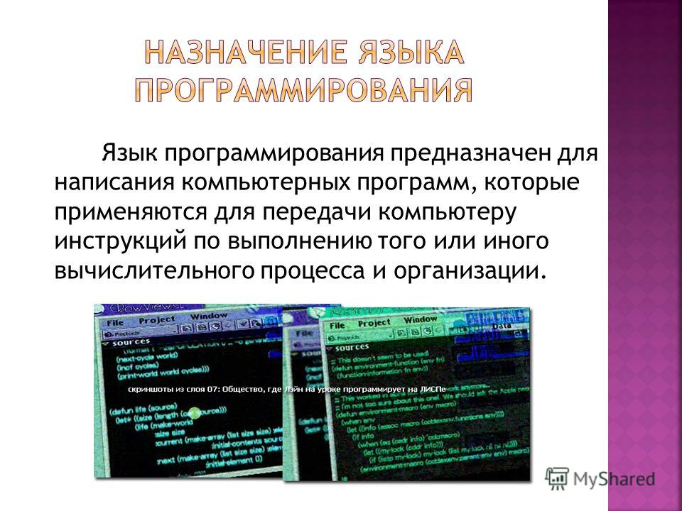 Язык программирования предназначен для написания компьютерных программ, которые применяются для передачи компьютеру инструкций по выполнению того или иного вычислительного процесса и организации.