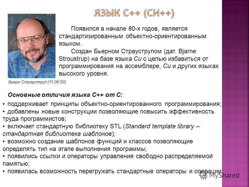 Бьерн Страуструп (11.06.50) Появился в начале 80-х годов, является стандартизированным объектно-ориентированным языком. Создан Бьерном Страуструпом (дат. Bjarne Stroustrup) на базе языка Си с целью избавиться от программирования на ассемблере, Си и д