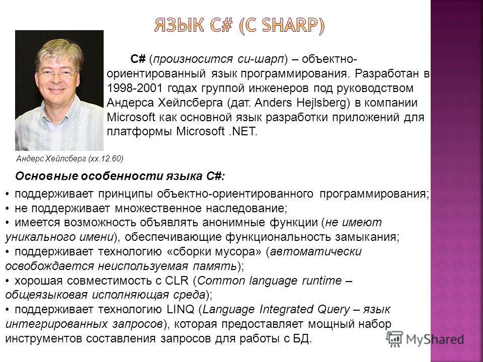 Андерс Хейлсберг (хх.12.60) C# (произносится си-шарп) – объектно- ориентированный язык программирования. Разработан в 1998-2001 годах группой инженеров под руководством Андерса Хейлсберга (дат. Anders Hejlsberg) в компании Microsoft как основной язык