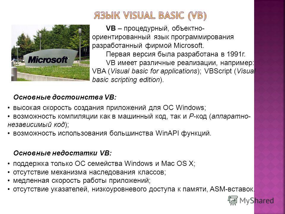 VB – процедурный, объектно- ориентированный язык программирования разработанный фирмой Microsoft. Первая версия была разработана в 1991г. VB имеет различные реализации, например: VBA (Visual basic for applications); VBScript (Visual basic scripting e