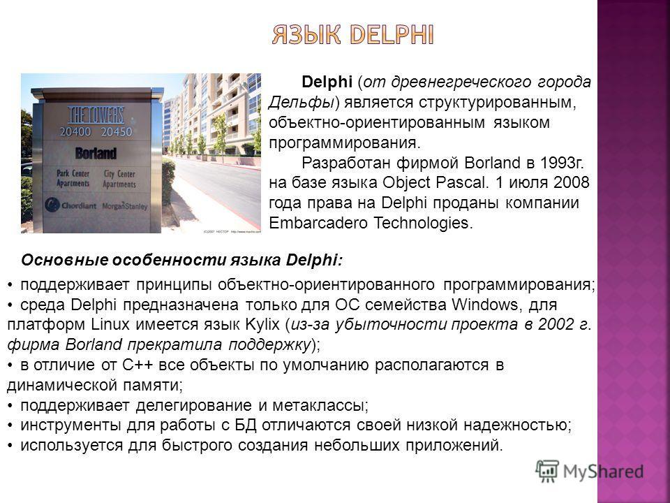 Delphi (от древнегреческого города Дельфы) является структурированным, объектно-ориентированным языком программирования. Разработан фирмой Borland в 1993г. на базе языка Object Pascal. 1 июля 2008 года права на Delphi проданы компании Embarcadero Tec