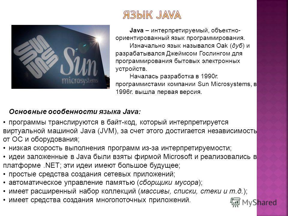 Java – интерпретируемый, объектно- ориентированный язык программирования. Изначально язык назывался Oak (дуб) и разрабатывался Джеймсом Гослингом для программирования бытовых электронных устройств. Началась разработка в 1990г. программистами компании