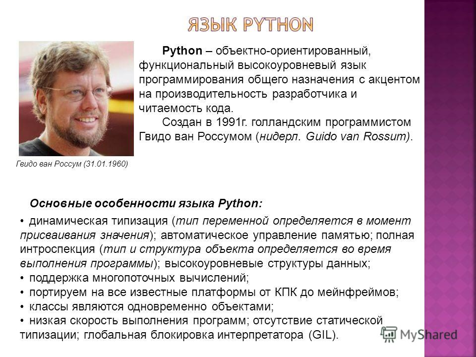 Гвидо ван Россум (31.01.1960) Python – объектно-ориентированный, функциональный высокоуровневый язык программирования общего назначения с акцентом на производительность разработчика и читаемость кода. Создан в 1991г. голландским программистом Гвидо в