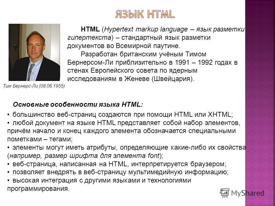 Тим Бернерс-Ли (08.06.1955) HTML (Hypertext markup language – язык разметки гипертекста) – стандартный язык разметки документов во Всемирной паутине. Разработан британским учёным Тимом Бернерсом-Ли приблизительно в 1991 – 1992 годах в стенах Европейс