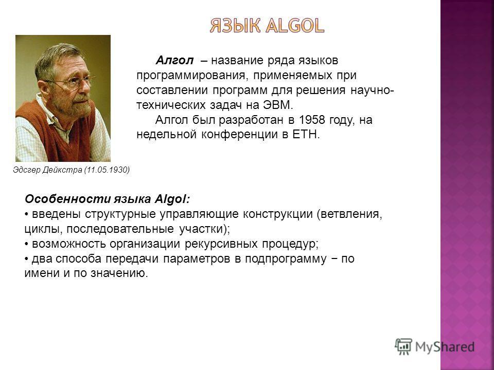 Эдсгер Дейкстра (11.05.1930) Алгол – название ряда языков программирования, применяемых при составлении программ для решения научно- технических задач на ЭВМ. Алгол был разработан в 1958 году, на недельной конференции в ETH. Особенности языка Algol: