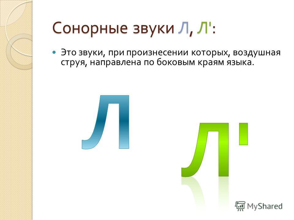 Сонорные звуки Л, Л ': Сонорные звуки Л, Л ': Это звуки, при произнесении которых, воздушная струя, направлена по боковым краям языка.