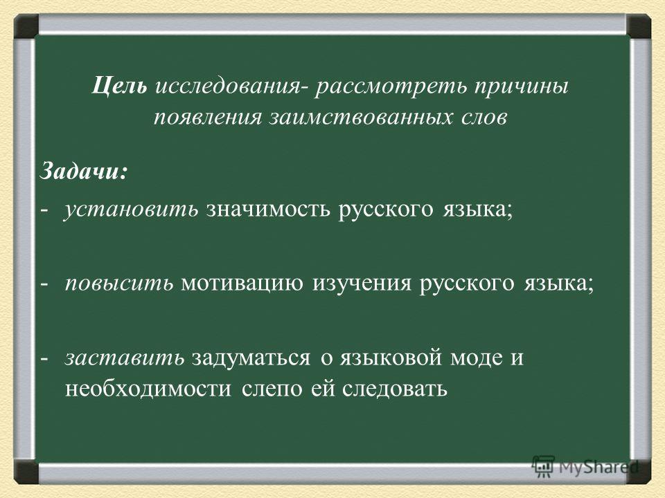 Цель исследования- рассмотреть причины появления заимствованных слов Задачи: -установить значимость русского языка; -повысить мотивацию изучения русского языка; -заставить задуматься о языковой моде и необходимости слепо ей следовать