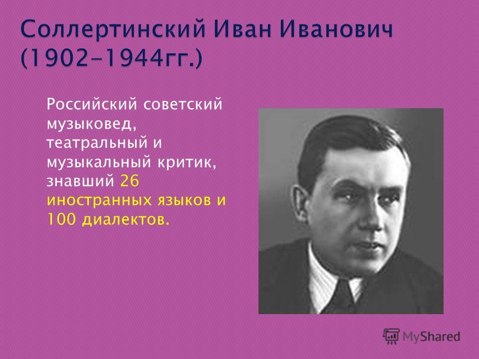 Российский советский музыковед, театральный и музыкальный критик, знавший 26 иностранных языков и 100 диалектов.
