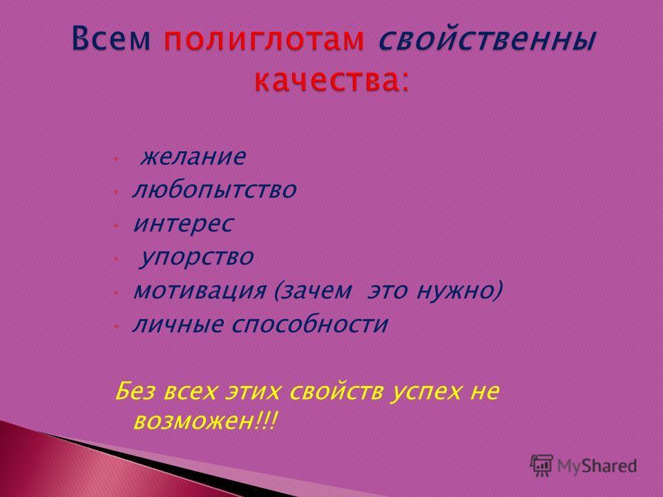 желание любопытство интерес упорство мотивация (зачем это нужно) личные способности Без всех этих свойств успех не возможен!!!