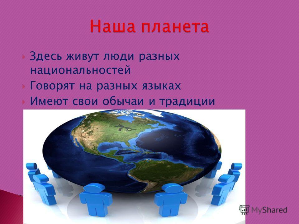 Здесь живут люди разных национальностей Говорят на разных языках Имеют свои обычаи и традиции