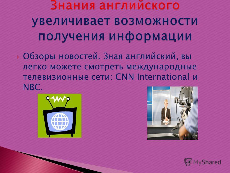 Обзоры новостей. Зная английский, вы легко можете смотреть международные телевизионные сети: CNN International и NBC.