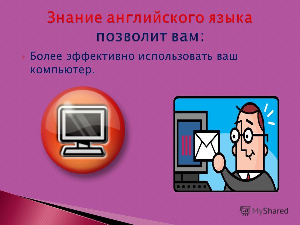 Более эффективно использовать ваш компьютер.