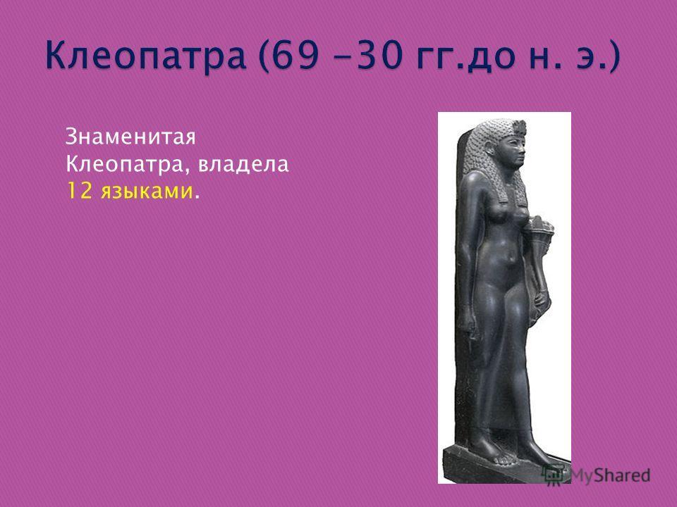 Знаменитая Клеопатра, владела 12 языками.