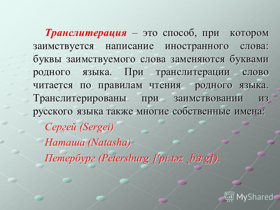 Транслитерация – это способ, при котором заимствуется написание иностранного слова: буквы заимствуемого слова заменяются буквами родного языка. При транслитерации слово читается по правилам чтения родного языка. Транслитерированы при заимствовании из