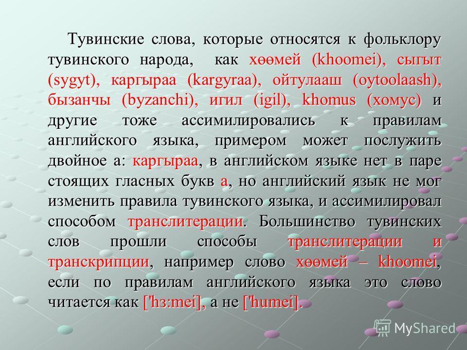 Тувинские слова, которые относятся к фольклору тувинского народа, как хөөмей (khoomei), сыгыт (sygyt), каргыраа (kargyraa), ойтулааш (oytoolaash), бызанчы (byzanchi), игил (igil), khomus (хомус) и другие тоже ассимилировались к правилам английского я