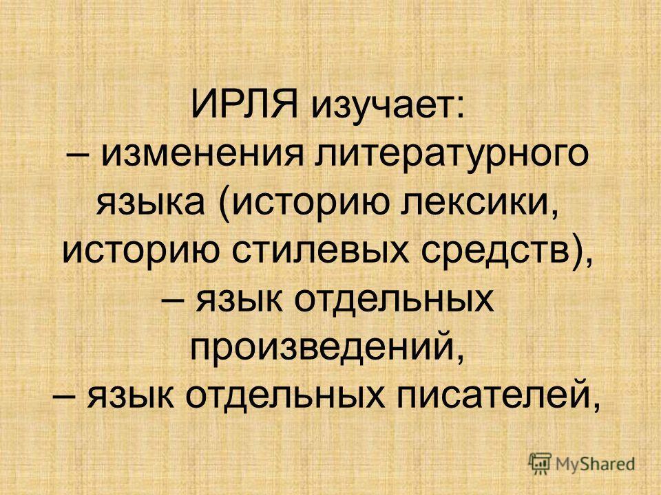 ИРЛЯ изучает: – изменения литературного языка (историю лексики, историю стилевых средств), – язык отдельных произведений, – язык отдельных писателей,