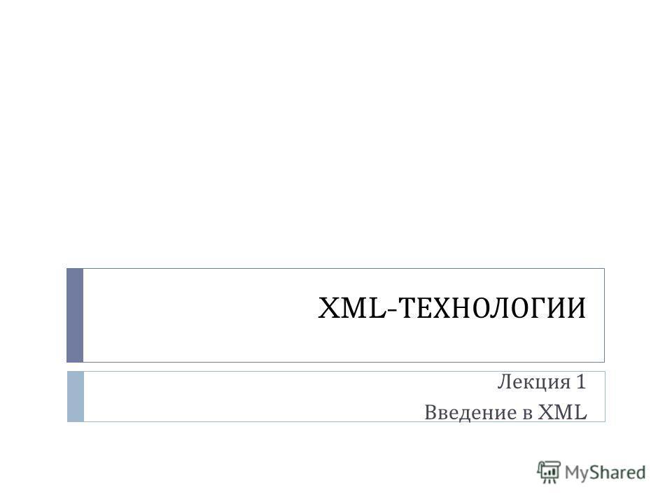 XML- ТЕХНОЛОГИИ Лекция 1 Введение в XML