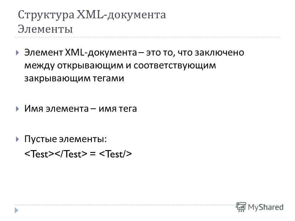 Структура XML- документа Элементы Элемент XML- документа – это то, что заключено между открывающим и соответствующим закрывающим тегами Имя элемента – имя тега Пустые элементы : =
