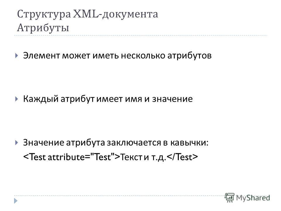 Структура XML- документа Атрибуты Элемент может иметь несколько атрибутов Каждый атрибут имеет имя и значение Значение атрибута заключается в кавычки : Текст и т. д.