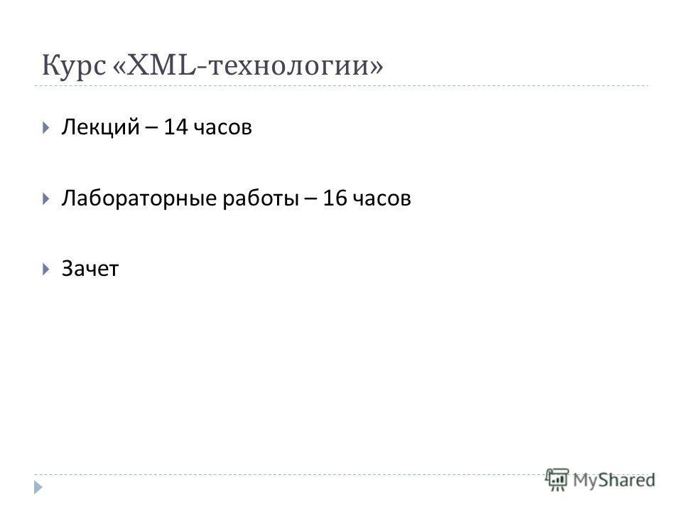 Курс «XML- технологии » Лекций – 14 часов Лабораторные работы – 16 часов Зачет