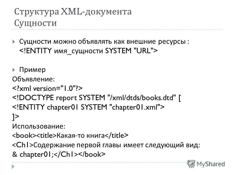 Структура XML- документа Сущности Сущности можно объявлять как внешние ресурсы : Пример Объявление :  Использование : Какая - то книга Содержание первой главы имеет следующий вид : & chapter01;