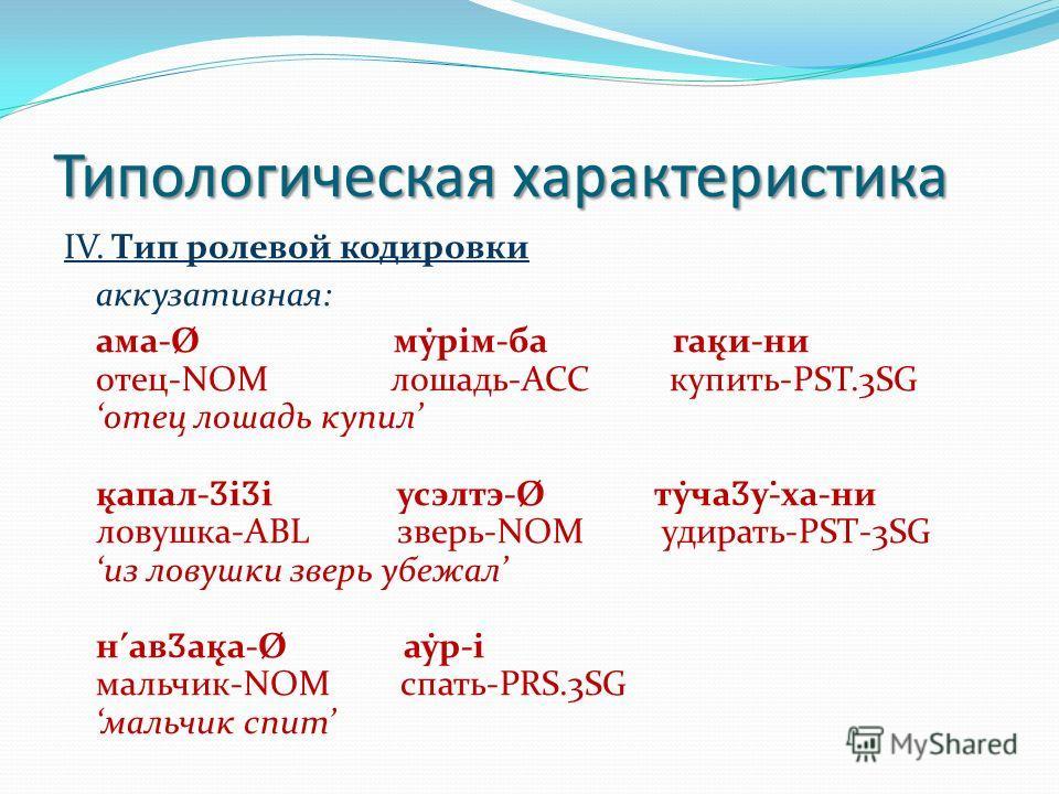 Типологическая характеристика IV. Тип ролевой кодировки аккузативная: ама-Ø му̇рiм-ба гак̨и-ни отец-NOM лошадь-ACC купить-PST.3SG отец лошадь купил к̨апал- Ӡ i Ӡ i усэлтэ-Ø ту̇ча Ӡ у-̇ха-ни ловушка-ABL зверь-NOM удирать-PST-3SG из ловушки зверь убежа