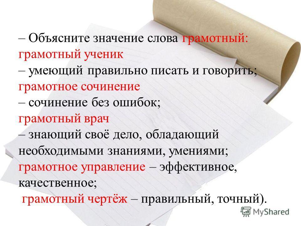 – Объясните значение слова грамотный: грамотный ученик – умеющий правильно писать и говорить; грамотное сочинение – сочинение без ошибок; грамотный врач – знающий своё дело, обладающий необходимыми знаниями, умениями; грамотное управление – эффективн